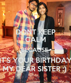 Poster: DONT KEEP CALM BECAUSE  IT'S YOUR BIRTHDAY MY DEAR SISTER :)