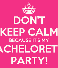 Poster: DON'T KEEP CALM BECAUSE IT'S MY BACHELORETTE PARTY!