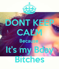 Poster: DONT KEEP CALM Because  It's my Bday Bitches