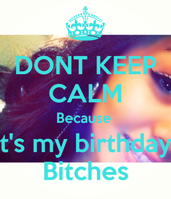 Poster: DONT KEEP CALM Because  It's my birthday  Bitches
