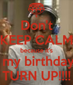 Poster: Don't KEEP CALM because it's  my birthday TURN UP!!!!