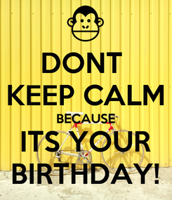 Poster: DONT  KEEP CALM BECAUSE ITS YOUR BIRTHDAY!