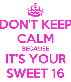 Poster: DON'T KEEP CALM BECAUSE IT'S YOUR SWEET 16