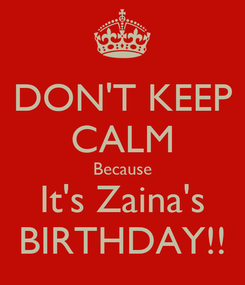 Poster: DON'T KEEP CALM Because It's Zaina's BIRTHDAY!!