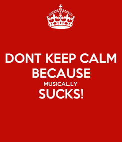 Poster: DONT KEEP CALM BECAUSE MUSICAL.LY SUCKS!