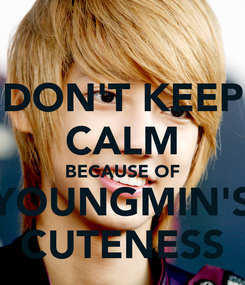 Poster: DON'T KEEP CALM BECAUSE OF YOUNGMIN'S CUTENESS