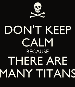 Poster: DON'T KEEP CALM BECAUSE THERE ARE MANY TITANS
