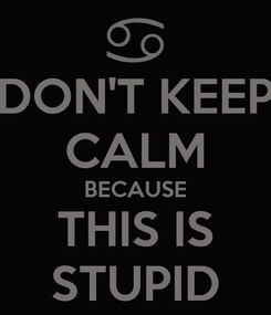 Poster: DON'T KEEP CALM BECAUSE THIS IS STUPID