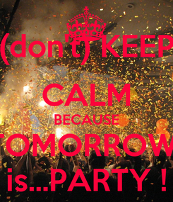 Poster: (don't) KEEP CALM BECAUSE TOMORROW  is...PARTY !