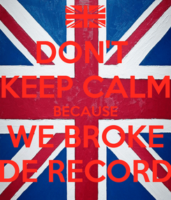 Poster: DON'T  KEEP CALM BECAUSE WE BROKE DE RECORD