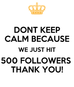 Poster: DONT KEEP CALM BECAUSE WE JUST HIT 500 FOLLOWERS  THANK YOU!