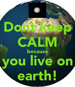 Poster: Dont keep CALM because you live on earth!