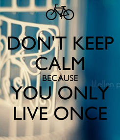 Poster: DON'T KEEP CALM BECAUSE YOU ONLY LIVE ONCE