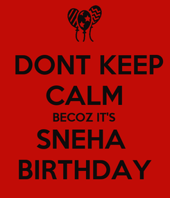 Poster:  DONT KEEP CALM BECOZ IT'S SNEHA  BIRTHDAY