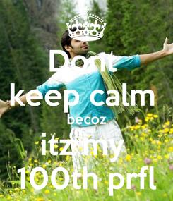 Poster: Dont  keep calm  becoz itz my  100th prfl