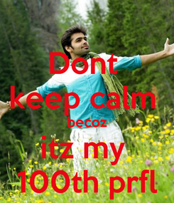 Poster: Dont  keep calm  becoz itz my  100th prfl