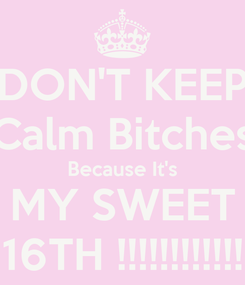 Poster: DON'T KEEP Calm Bitches Because It's MY SWEET 16TH !!!!!!!!!!!!