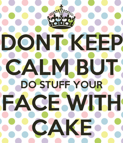Poster: DONT KEEP CALM BUT DO STUFF YOUR FACE WITH CAKE