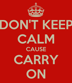 Poster: DON'T KEEP CALM CAUSE CARRY ON