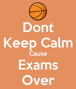 Poster: Dont Keep Calm Cause Exams Over