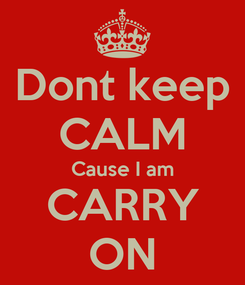 Poster: Dont keep CALM Cause I am CARRY ON