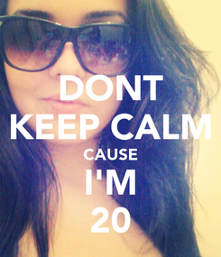 Poster: DONT KEEP CALM CAUSE I'M 20
