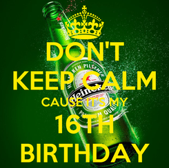 Poster: DON'T KEEP CALM CAUSE IT'S MY 16TH BIRTHDAY