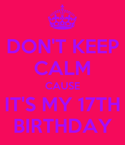 Poster: DON'T KEEP CALM CAUSE IT'S MY 17TH BIRTHDAY