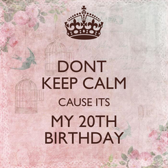 Poster: DONT  KEEP CALM CAUSE ITS MY 20TH BIRTHDAY