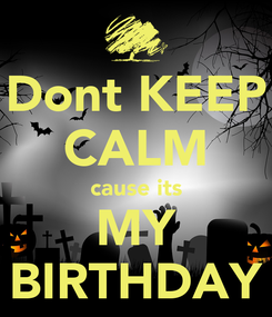 Poster: Dont KEEP CALM cause its MY BIRTHDAY