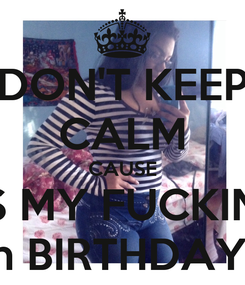 Poster: DON'T KEEP CALM CAUSE IT'S MY FUCKING  16th BIRTHDAY ♓️✨