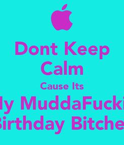 Poster: Dont Keep Calm Cause Its My MuddaFuckin Birthday Bitches