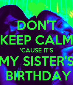 Poster: DON'T KEEP CALM 'CAUSE IT'S MY SISTER'S  BIRTHDAY