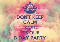 Poster: DON'T KEEP CALM 'CAUSE IT'S OUR B-DAY PARTY