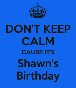 Poster: DON'T KEEP CALM CAUSE IT'S Shawn's Birthday