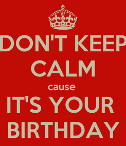 Poster: DON'T KEEP CALM cause  IT'S YOUR  BIRTHDAY
