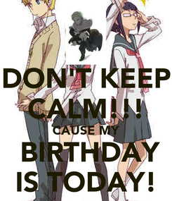 Poster: DON'T KEEP CALM!!! CAUSE MY  BIRTHDAY IS TODAY!