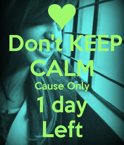 Poster:  Don't KEEP CALM Cause Only 1 day Left