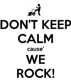 Poster: DON'T KEEP CALM cause' WE ROCK!