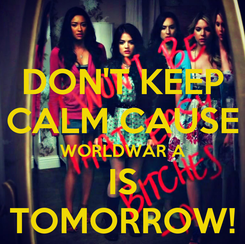 Poster: DON'T KEEP CALM CAUSE WORLDWAR A IS TOMORROW!