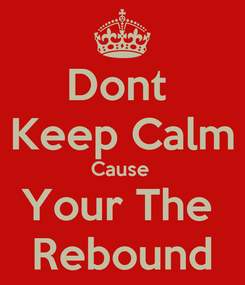Poster: Dont  Keep Calm Cause  Your The  Rebound