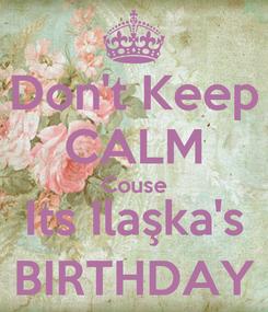 Poster: Don't Keep CALM Couse Its Ilaşka's BIRTHDAY