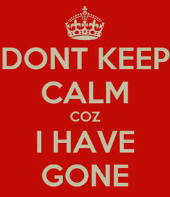 Poster: DONT KEEP CALM COZ I HAVE GONE