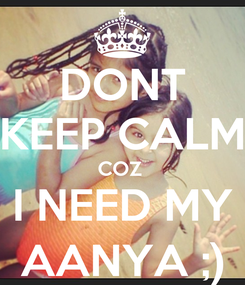 Poster: DONT KEEP CALM COZ  I NEED MY AANYA ;)