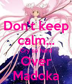 Poster: Don't keep calm... Cry so hard Over Madoka