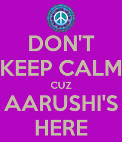 Poster: DON'T KEEP CALM CUZ AARUSHI'S HERE