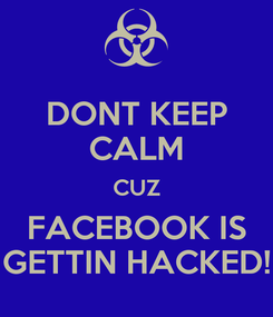 Poster: DONT KEEP CALM CUZ FACEBOOK IS GETTIN HACKED!