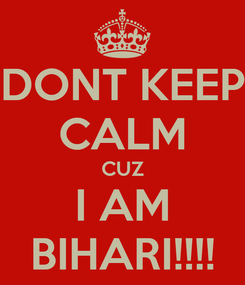 Poster: DONT KEEP CALM CUZ I AM BIHARI!!!!