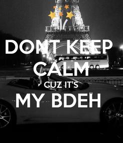 Poster: DONT KEEP  CALM CUZ IT'S MY BDEH