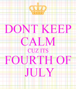 Poster: DONT KEEP CALM CUZ ITS FOURTH OF  JULY